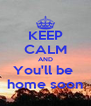 KEEP CALM AND You'll be  home soon - Personalised Poster A4 size