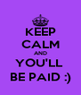 KEEP CALM AND YOU'LL  BE PAID :) - Personalised Poster A4 size