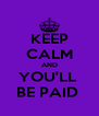 KEEP CALM AND YOU'LL  BE PAID  - Personalised Poster A4 size
