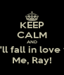 KEEP CALM AND You'll fall in love with Me, Ray! - Personalised Poster A4 size