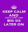 KEEP CALM AND YOU'LL FIND YOUR BIG SIS LATER ON - Personalised Poster A4 size
