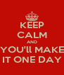 KEEP CALM AND YOU'll MAKE IT ONE DAY - Personalised Poster A4 size