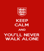 """KEEP CALM AND YOU""""LL NEVER WALK ALONE - Personalised Poster A4 size"""