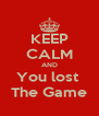 KEEP CALM AND You lost  The Game - Personalised Poster A4 size