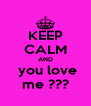 KEEP CALM AND  you love me ??? - Personalised Poster A4 size