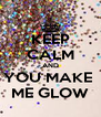 KEEP CALM AND YOU MAKE  ME GLOW - Personalised Poster A4 size