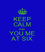 KEEP CALM AND YOU ME AT SIX - Personalised Poster A4 size