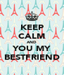 KEEP CALM AND YOU MY BESTFRIEND - Personalised Poster A4 size