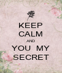 KEEP CALM AND YOU  MY SECRET - Personalised Poster A4 size