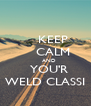 KEEP     CALM     AND   YOU'R WELD CLASSI - Personalised Poster A4 size