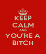 KEEP CALM AND YOU'RE A BITCH - Personalised Poster A4 size