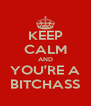KEEP CALM AND YOU'RE A BITCHASS - Personalised Poster A4 size
