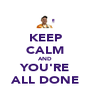 KEEP CALM AND YOU'RE ALL DONE - Personalised Poster A4 size