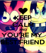 KEEP CALM AND YOU'RE MY  BEST FRIEND - Personalised Poster A4 size