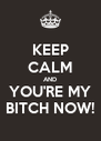 KEEP CALM AND YOU'RE MY BITCH NOW! - Personalised Poster A4 size