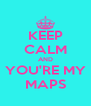 KEEP CALM AND YOU'RE MY MAPS - Personalised Poster A4 size