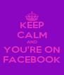 KEEP CALM AND YOU'RE ON FACEBOOK - Personalised Poster A4 size
