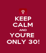 KEEP CALM AND YOU'RE  ONLY 30! - Personalised Poster A4 size