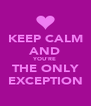 KEEP CALM AND YOU'RE THE ONLY EXCEPTION - Personalised Poster A4 size