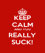 KEEP CALM AND YOU REALLY SUCK! - Personalised Poster A4 size