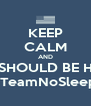 KEEP CALM AND YOU SHOULD BE HERE!!  #TeamNoSleep  - Personalised Poster A4 size
