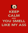 KEEP CALM AND YOU SMELL LIKE MY ASS - Personalised Poster A4 size
