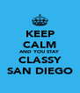 KEEP CALM AND YOU STAY CLASSY SAN DIEGO - Personalised Poster A4 size