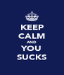 KEEP CALM AND YOU SUCKS - Personalised Poster A4 size