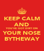 KEEP CALM AND YOU'VE GOT DIRT ON YOUR NOSE BYTHEWAY - Personalised Poster A4 size