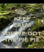 KEEP CALM AND YOU'VE GOT THE PIE PIE - Personalised Poster A4 size