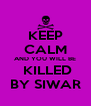 KEEP CALM AND YOU WILL BE  KILLED BY SIWAR - Personalised Poster A4 size