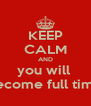 KEEP CALM AND you will  become full time - Personalised Poster A4 size