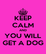 KEEP CALM AND YOU WILL GET A DOG - Personalised Poster A4 size