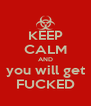KEEP CALM AND you will get FUCKED - Personalised Poster A4 size