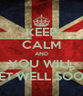 KEEP CALM AND YOU WILL GET WELL SOON - Personalised Poster A4 size