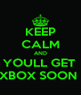 KEEP CALM AND YOULL GET  XBOX SOON  - Personalised Poster A4 size