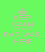 KEEP CALM AND YOUR  DAD WAS  HERE - Personalised Poster A4 size