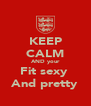 KEEP CALM AND your Fit sexy  And pretty - Personalised Poster A4 size