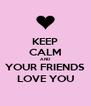 KEEP CALM AND YOUR FRIENDS LOVE YOU - Personalised Poster A4 size