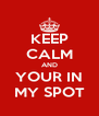 KEEP CALM AND YOUR IN MY SPOT - Personalised Poster A4 size