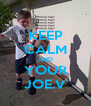 KEEP CALM AND YOUR JOE.V - Personalised Poster A4 size