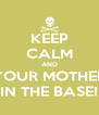 KEEP CALM AND YOUR MOTHER IN THE BASE! - Personalised Poster A4 size