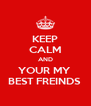 KEEP CALM AND YOUR MY  BEST FREINDS  - Personalised Poster A4 size
