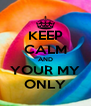 KEEP CALM AND YOUR MY ONLY - Personalised Poster A4 size
