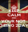 KEEP CALM AND YOUR NOT  DIEING 2DAY - Personalised Poster A4 size