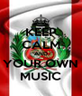 KEEP CALM AND YOUR OWN MUSIC - Personalised Poster A4 size