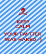KEEP CALM and YOUR TWITTER  WAS HAKED ;-) - Personalised Poster A4 size