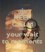 KEEP CALM AND your wait to moments - Personalised Poster A4 size