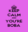 KEEP CALM AND YOU'RE BOBA - Personalised Poster A4 size