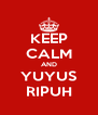 KEEP CALM AND YUYUS RIPUH - Personalised Poster A4 size